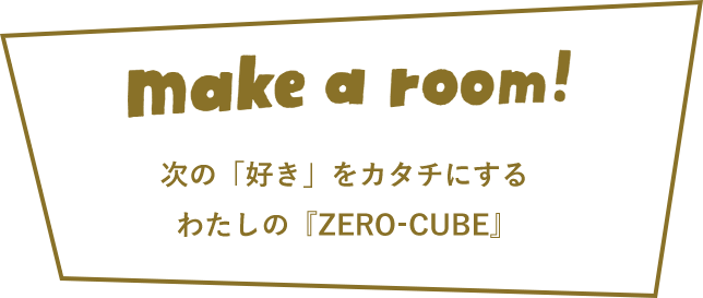 make a room 次の「好き」をカタチにするわたしの『ZERO CUBE』
